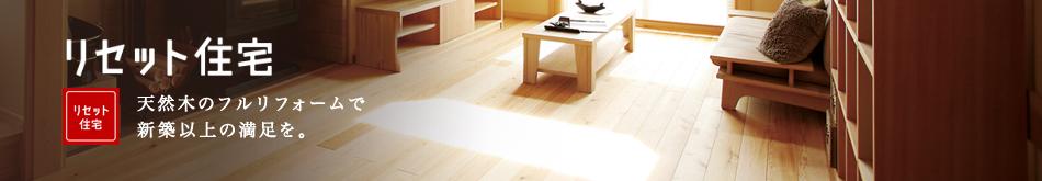 リセット住宅 天然木のフルリフォームで新築以上の満足を。