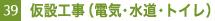 39. 仮設工事(電気・水道・トイレ)