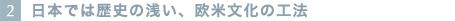2.日本では歴史の浅い、欧米文化の工法