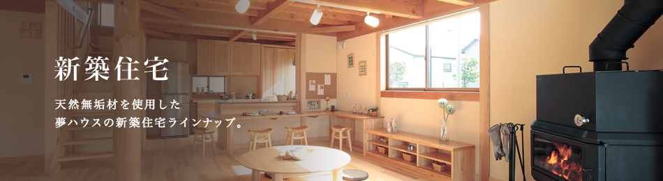 新築住宅 天然無垢材を使用した夢ハウスの新築住宅ラインナップ。