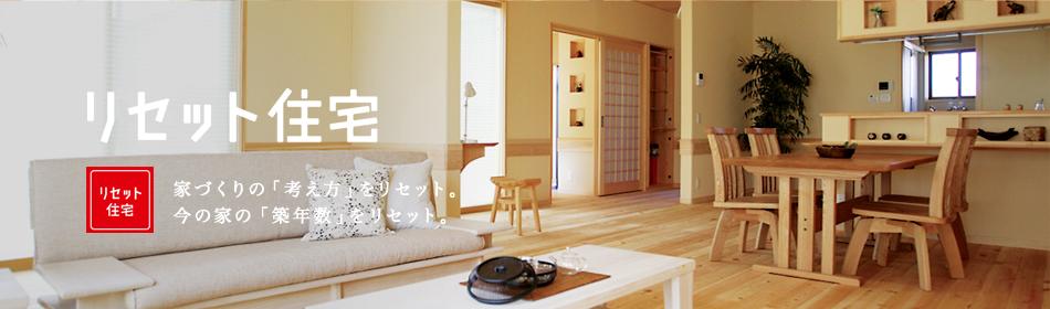 リセット住宅 家づくりの「考え方」をリセット。今の家の「築年数」をリセット。